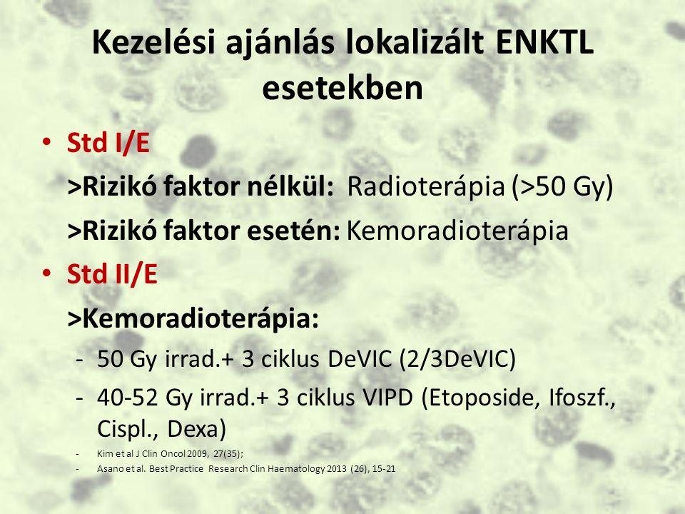 Kezelési ajánlás lokalizált ENKTL esetekben Std I/E >Rizikó faktor nélkül: Radioterápia (>50 Gy) >Rizikó faktor esetén: Kemoradioterápia Std II/E >Kemoradioterápia: -50 Gy irrad.+ 3 ciklus DeVIC (2/3DeVIC) -40-52 Gy irrad.+ 3 ciklus VIPD (Etoposide, Ifoszf., Cispl., Dexa) -Kim et al J Clin Oncol 2009, 27(35); -Asano et al.