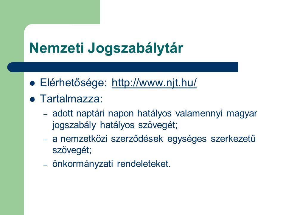 Nemzeti Jogszabálytár Elérhetősége: http://www.njt.hu/http://www.njt.hu/ Tartalmazza: – adott naptári napon hatályos valamennyi magyar jogszabály hatályos szövegét; – a nemzetközi szerződések egységes szerkezetű szövegét; – önkormányzati rendeleteket.