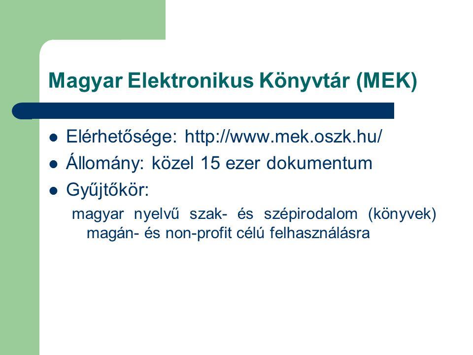 Magyar Elektronikus Könyvtár (MEK) Elérhetősége: http://www.mek.oszk.hu/ Állomány: közel 15 ezer dokumentum Gyűjtőkör: magyar nyelvű szak- és szépirodalom (könyvek) magán- és non-profit célú felhasználásra