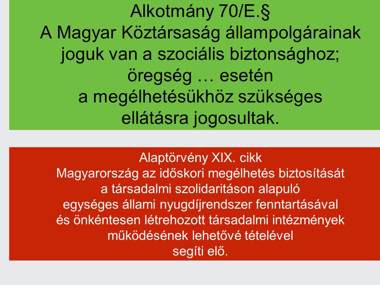 Alkotmány 70/E.§ A Magyar Köztársaság állampolgárainak joguk van a szociális biztonsághoz; öregség … esetén a megélhetésükhöz szükséges ellátásra jogosultak.