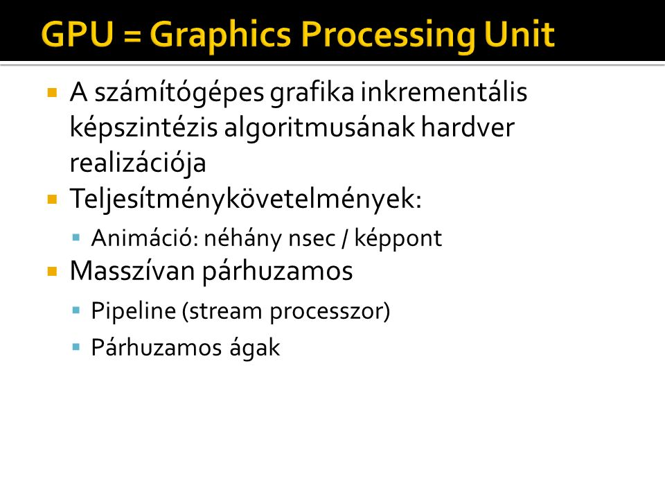  A számítógépes grafika inkrementális képszintézis algoritmusának hardver realizációja  Teljesítménykövetelmények:  Animáció: néhány nsec / képpont  Masszívan párhuzamos  Pipeline (stream processzor)  Párhuzamos ágak