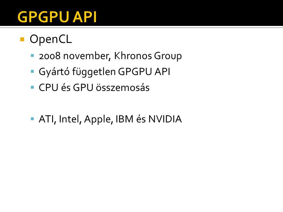  OpenCL  2008 november, Khronos Group  Gyártó független GPGPU API  CPU és GPU összemosás  ATI, Intel, Apple, IBM és NVIDIA
