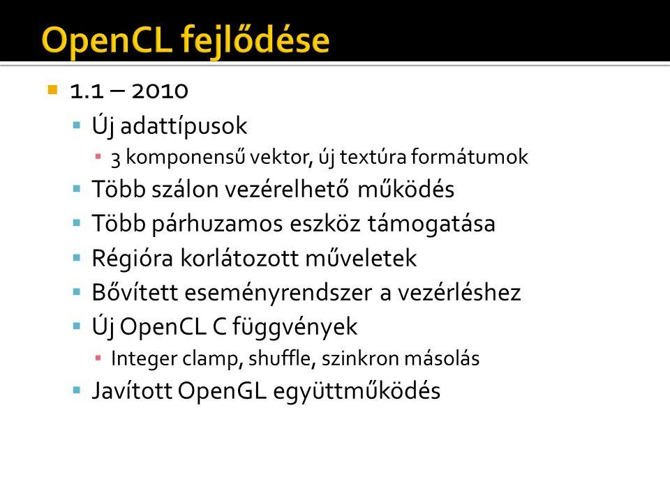  1.1 – 2010  Új adattípusok ▪ 3 komponensű vektor, új textúra formátumok  Több szálon vezérelhető működés  Több párhuzamos eszköz támogatása  Régióra korlátozott műveletek  Bővített eseményrendszer a vezérléshez  Új OpenCL C függvények ▪ Integer clamp, shuffle, szinkron másolás  Javított OpenGL együttműködés