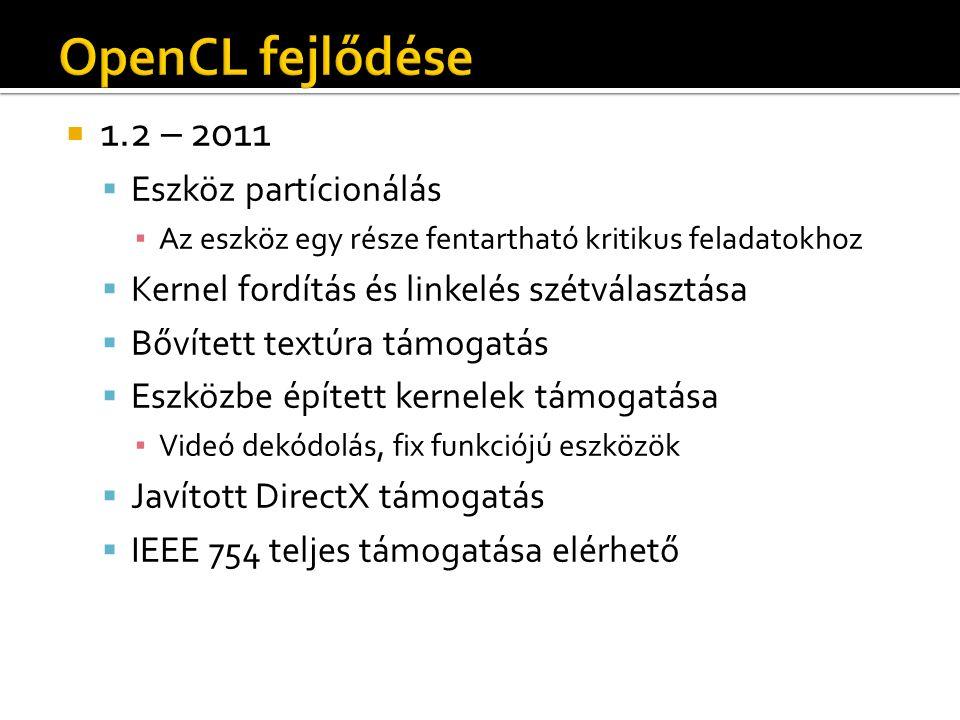  1.2 – 2011  Eszköz partícionálás ▪ Az eszköz egy része fentartható kritikus feladatokhoz  Kernel fordítás és linkelés szétválasztása  Bővített textúra támogatás  Eszközbe épített kernelek támogatása ▪ Videó dekódolás, fix funkciójú eszközök  Javított DirectX támogatás  IEEE 754 teljes támogatása elérhető