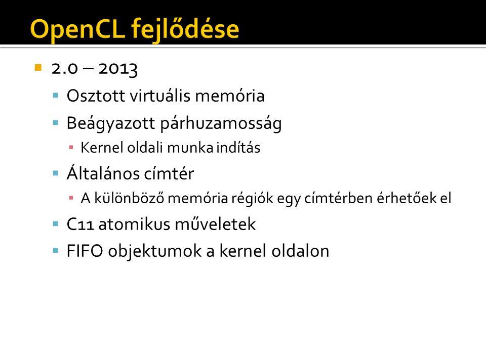  2.0 – 2013  Osztott virtuális memória  Beágyazott párhuzamosság ▪ Kernel oldali munka indítás  Általános címtér ▪ A különböző memória régiók egy címtérben érhetőek el  C11 atomikus műveletek  FIFO objektumok a kernel oldalon