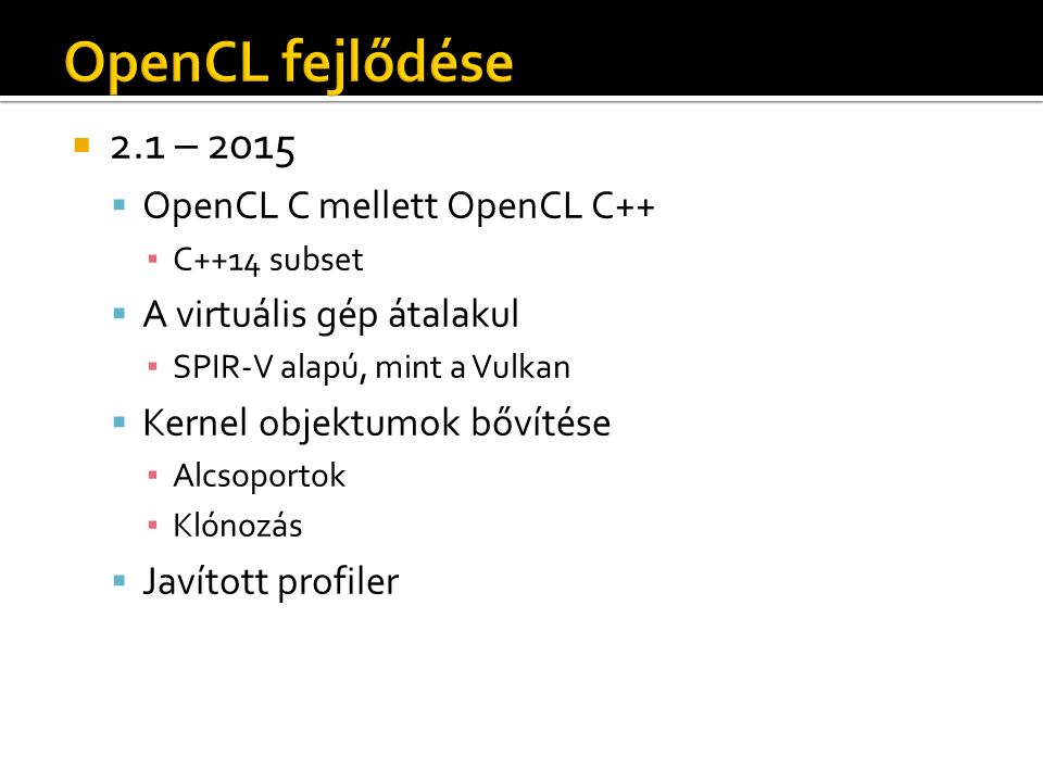  2.1 – 2015  OpenCL C mellett OpenCL C++ ▪ C++14 subset  A virtuális gép átalakul ▪ SPIR-V alapú, mint a Vulkan  Kernel objektumok bővítése ▪ Alcsoportok ▪ Klónozás  Javított profiler