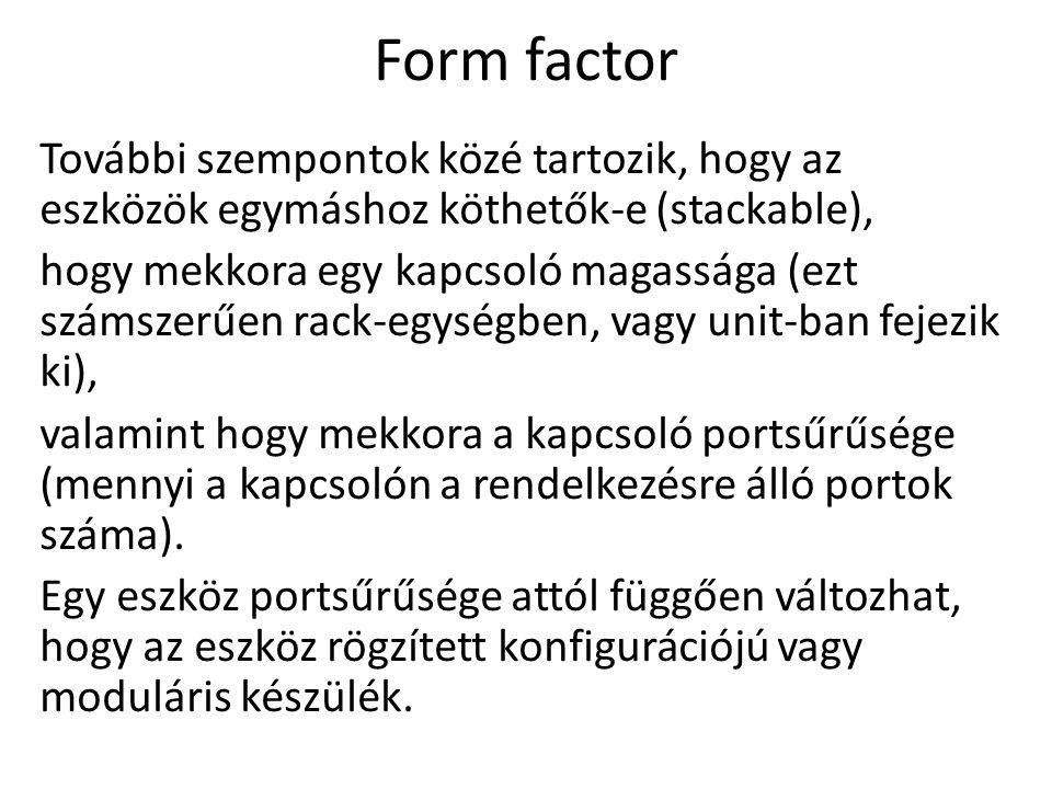 Form factor További szempontok közé tartozik, hogy az eszközök egymáshoz köthetők-e (stackable), hogy mekkora egy kapcsoló magassága (ezt számszerűen rack-egységben, vagy unit-ban fejezik ki), valamint hogy mekkora a kapcsoló portsűrűsége (mennyi a kapcsolón a rendelkezésre álló portok száma).