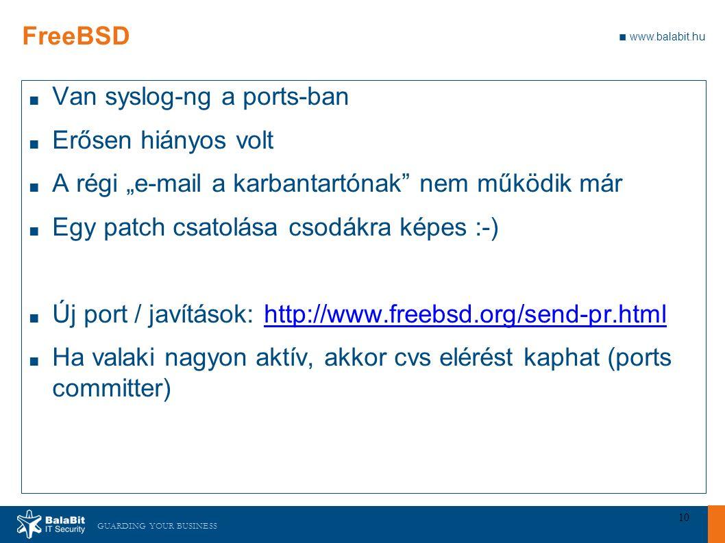 """GUARDING YOUR BUSINESS ■ www.balabit.hu 10 FreeBSD ■ Van syslog-ng a ports-ban ■ Erősen hiányos volt ■ A régi """"e-mail a karbantartónak nem működik már ■ Egy patch csatolása csodákra képes :-) ■ Új port / javítások: http://www.freebsd.org/send-pr.htmlhttp://www.freebsd.org/send-pr.html ■ Ha valaki nagyon aktív, akkor cvs elérést kaphat (ports committer)"""