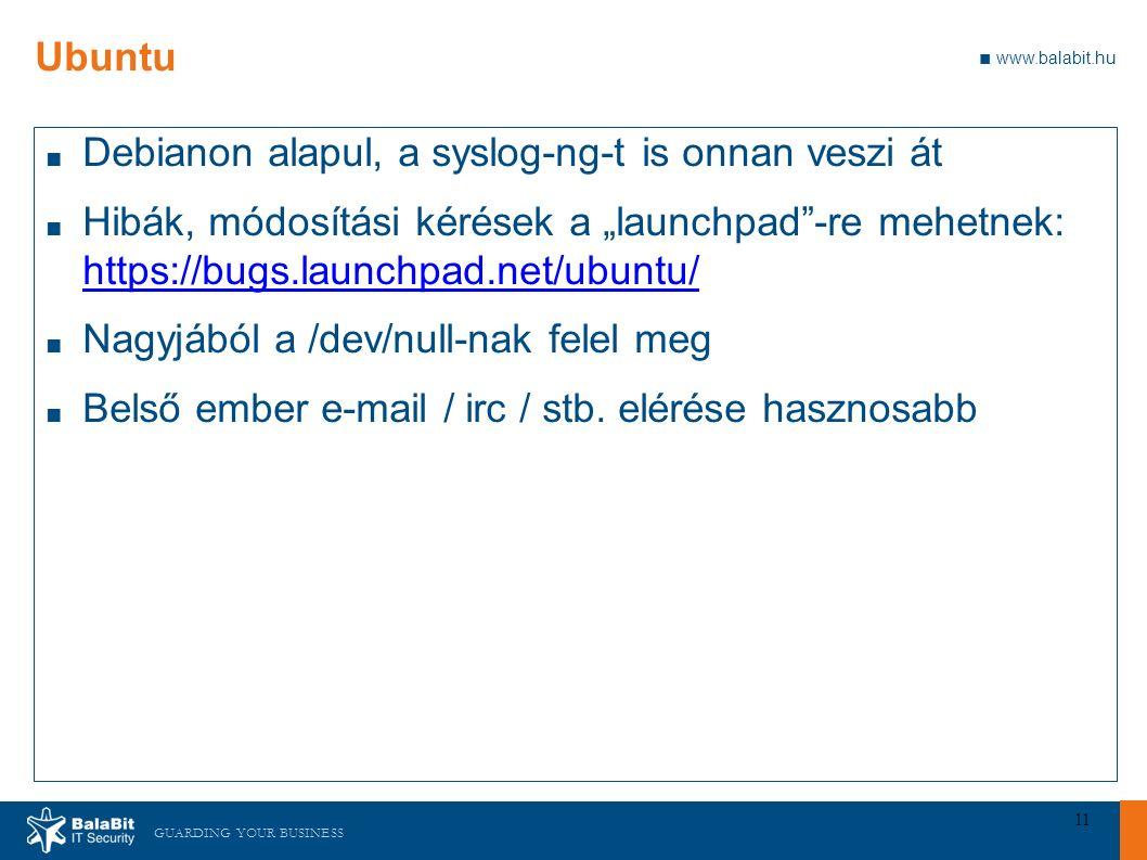 """GUARDING YOUR BUSINESS ■ www.balabit.hu 11 Ubuntu ■ Debianon alapul, a syslog-ng-t is onnan veszi át ■ Hibák, módosítási kérések a """"launchpad -re mehetnek: https://bugs.launchpad.net/ubuntu/ https://bugs.launchpad.net/ubuntu/ ■ Nagyjából a /dev/null-nak felel meg ■ Belső ember e-mail / irc / stb."""