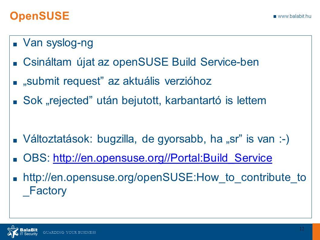 """GUARDING YOUR BUSINESS ■ www.balabit.hu 12 OpenSUSE ■ Van syslog-ng ■ Csináltam újat az openSUSE Build Service-ben ■ """"submit request az aktuális verzióhoz ■ Sok """"rejected után bejutott, karbantartó is lettem ■ Változtatások: bugzilla, de gyorsabb, ha """"sr is van :-) ■ OBS: http://en.opensuse.org//Portal:Build_Servicehttp://en.opensuse.org//Portal:Build_Service ■ http://en.opensuse.org/openSUSE:How_to_contribute_to _Factory"""
