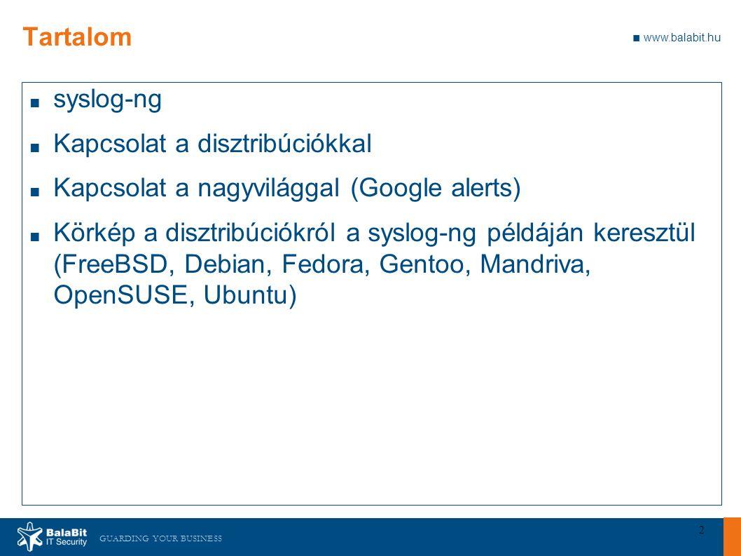 GUARDING YOUR BUSINESS ■ www.balabit.hu 2 Tartalom ■ syslog-ng ■ Kapcsolat a disztribúciókkal ■ Kapcsolat a nagyvilággal (Google alerts) ■ Körkép a disztribúciókról a syslog-ng példáján keresztül (FreeBSD, Debian, Fedora, Gentoo, Mandriva, OpenSUSE, Ubuntu)