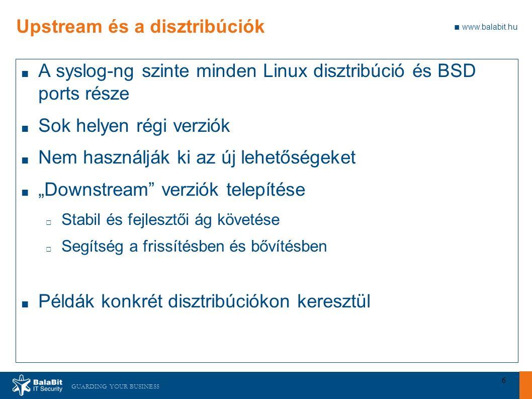 """GUARDING YOUR BUSINESS ■ www.balabit.hu 6 Upstream és a disztribúciók ■ A syslog-ng szinte minden Linux disztribúció és BSD ports része ■ Sok helyen régi verziók ■ Nem használják ki az új lehetőségeket ■ """"Downstream verziók telepítése □ Stabil és fejlesztői ág követése □ Segítség a frissítésben és bővítésben ■ Példák konkrét disztribúciókon keresztül"""