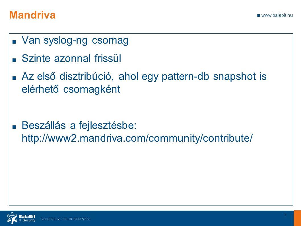 GUARDING YOUR BUSINESS ■ www.balabit.hu 7 Mandriva ■ Van syslog-ng csomag ■ Szinte azonnal frissül ■ Az első disztribúció, ahol egy pattern-db snapshot is elérhető csomagként ■ Beszállás a fejlesztésbe: http://www2.mandriva.com/community/contribute/