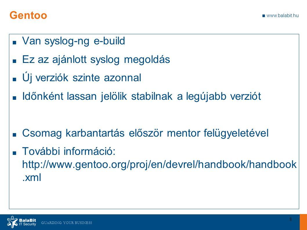 GUARDING YOUR BUSINESS ■ www.balabit.hu 8 Gentoo ■ Van syslog-ng e-build ■ Ez az ajánlott syslog megoldás ■ Új verziók szinte azonnal ■ Időnként lassan jelölik stabilnak a legújabb verziót ■ Csomag karbantartás először mentor felügyeletével ■ További információ: http://www.gentoo.org/proj/en/devrel/handbook/handbook.xml