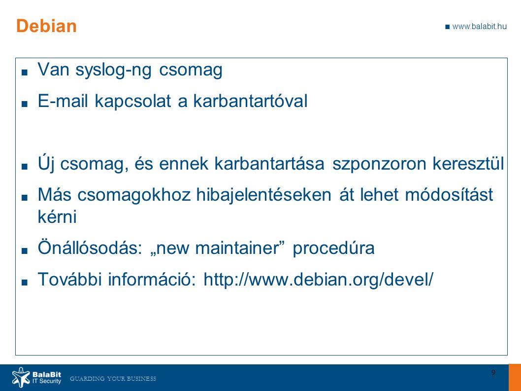 """GUARDING YOUR BUSINESS ■ www.balabit.hu 9 Debian ■ Van syslog-ng csomag ■ E-mail kapcsolat a karbantartóval ■ Új csomag, és ennek karbantartása szponzoron keresztül ■ Más csomagokhoz hibajelentéseken át lehet módosítást kérni ■ Önállósodás: """"new maintainer procedúra ■ További információ: http://www.debian.org/devel/"""