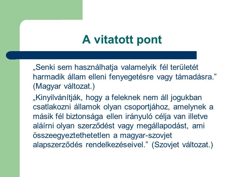 """A vitatott pont """"Senki sem használhatja valamelyik fél területét harmadik állam elleni fenyegetésre vagy támadásra. (Magyar változat.) """"Kinyilvánítják, hogy a feleknek nem áll jogukban csatlakozni államok olyan csoportjához, amelynek a másik fél biztonsága ellen irányuló célja van illetve aláírni olyan szerződést vagy megállapodást, ami összeegyeztethetetlen a magyar-szovjet alapszerződés rendelkezéseivel. (Szovjet változat.)"""