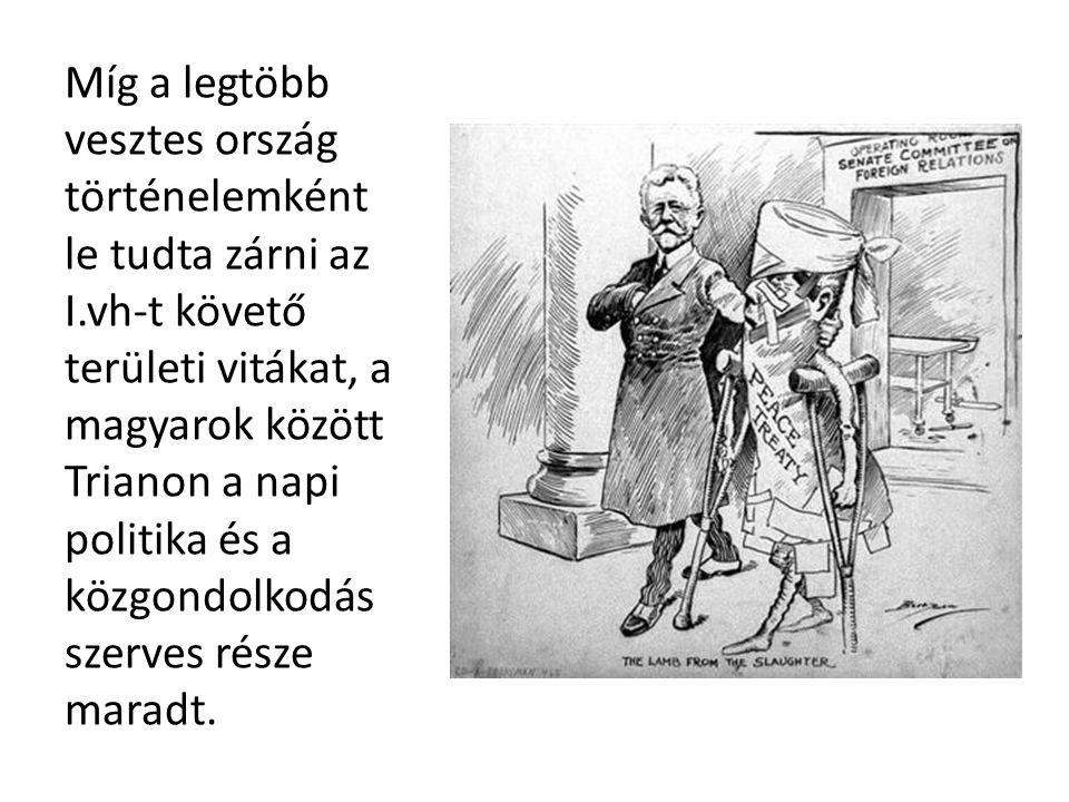 Míg a legtöbb vesztes ország történelemként le tudta zárni az I.vh-t követő területi vitákat, a magyarok között Trianon a napi politika és a közgondolkodás szerves része maradt.
