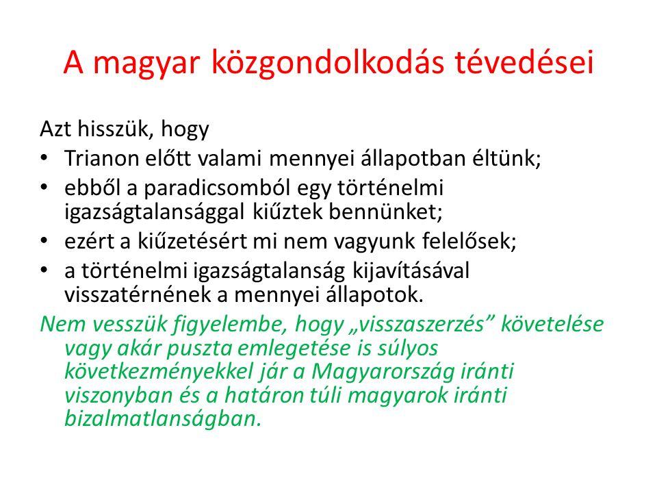 A magyar közgondolkodás tévedései Azt hisszük, hogy Trianon előtt valami mennyei állapotban éltünk; ebből a paradicsomból egy történelmi igazságtalansággal kiűztek bennünket; ezért a kiűzetésért mi nem vagyunk felelősek; a történelmi igazságtalanság kijavításával visszatérnének a mennyei állapotok.