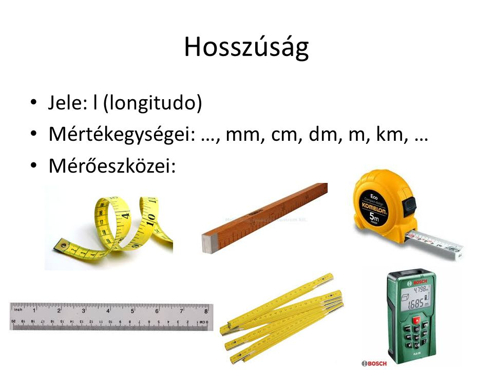 Hosszúság Jele: l (longitudo) Mértékegységei: …, mm, cm, dm, m, km, … Mérőeszközei: