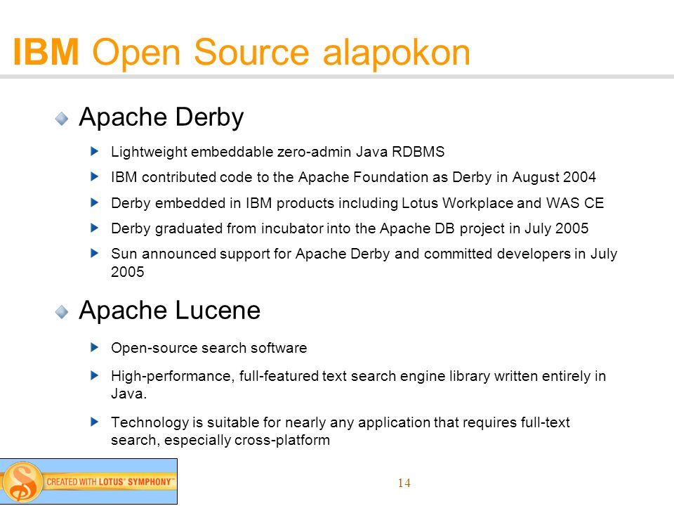14 IBM Open Source alapokon Apache Derby Lightweight embeddable zero-admin Java RDBMS IBM contributed code to the Apache Foundation as Derby in August 2004 Derby embedded in IBM products including Lotus Workplace and WAS CE Derby graduated from incubator into the Apache DB project in July 2005 Sun announced support for Apache Derby and committed developers in July 2005 Apache Lucene Open-source search software High-performance, full-featured text search engine library written entirely in Java.