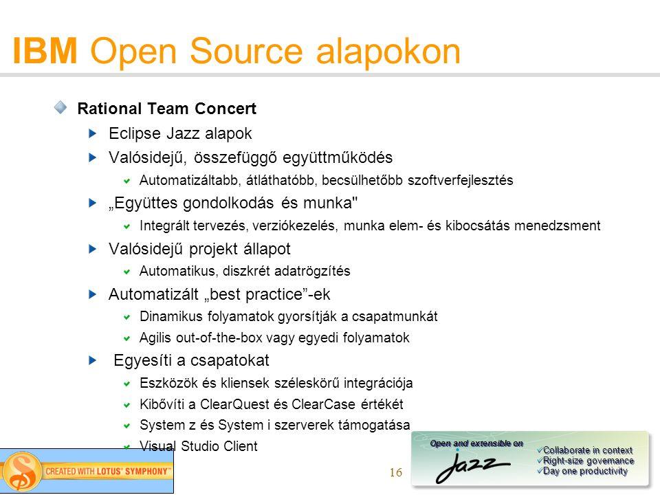 """16 IBM Open Source alapokon Rational Team Concert Eclipse Jazz alapok Valósidejű, összefüggő együttműködés Automatizáltabb, átláthatóbb, becsülhetőbb szoftverfejlesztés """"Együttes gondolkodás és munka Integrált tervezés, verziókezelés, munka elem- és kibocsátás menedzsment Valósidejű projekt állapot Automatikus, diszkrét adatrögzítés Automatizált """"best practice -ek Dinamikus folyamatok gyorsítják a csapatmunkát Agilis out-of-the-box vagy egyedi folyamatok Egyesíti a csapatokat Eszközök és kliensek széleskörű integrációja Kibővíti a ClearQuest és ClearCase értékét System z és System i szerverek támogatása Visual Studio Client Open and extensible on Collaborate in context Right-size governance Day one productivity Collaborate in context Right-size governance Day one productivity"""
