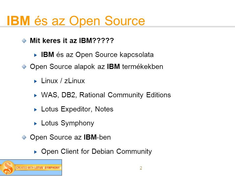 2 IBM és az Open Source Mit keres it az IBM????? IBM és az Open Source kapcsolata Open Source alapok az IBM termékekben Linux / zLinux WAS, DB2, Ratio