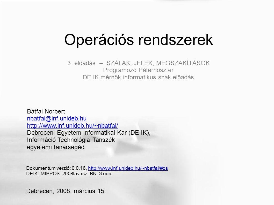 Operációs rendszerek Bátfai Norbert nbatfai@inf.unideb.hu http://www.inf.unideb.hu/~nbatfai/ Debreceni Egyetem Informatikai Kar (DE IK), Információ Technológia Tanszék egyetemi tanársegéd Dokumentum verzió: 0.0.16, http://www.inf.unideb.hu/~nbatfai/#oshttp://www.inf.unideb.hu/~nbatfai/#os DEIK_MIPPOS_2008tavasz_BN_3.odp Debrecen, 2008.