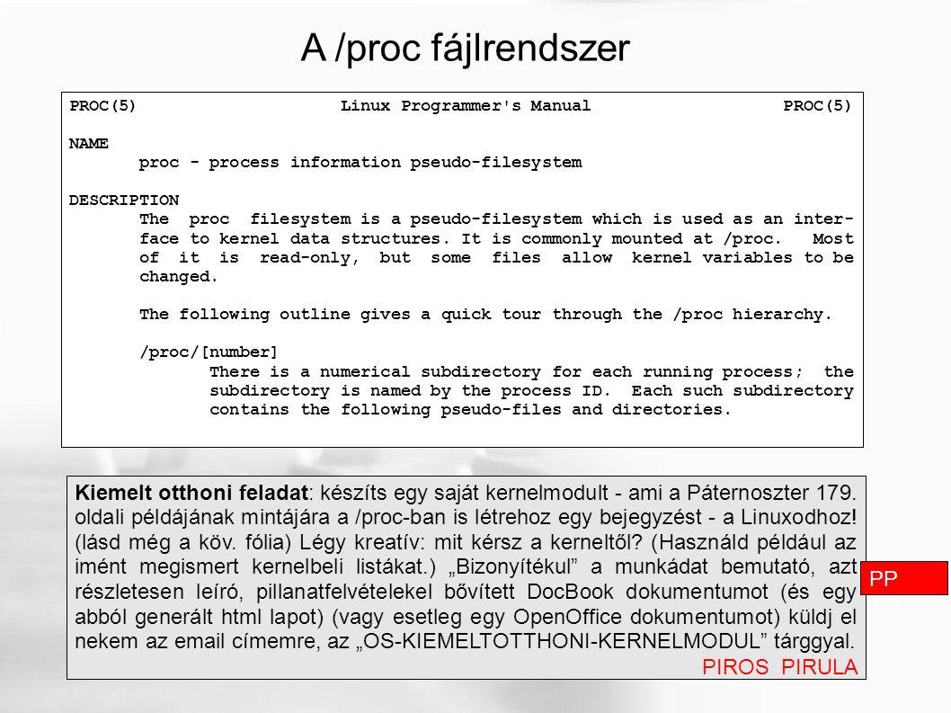 A /proc fájlrendszer Kiemelt otthoni feladat: készíts egy saját kernelmodult - ami a Páternoszter 179. oldali példájának mintájára a /proc-ban is létr