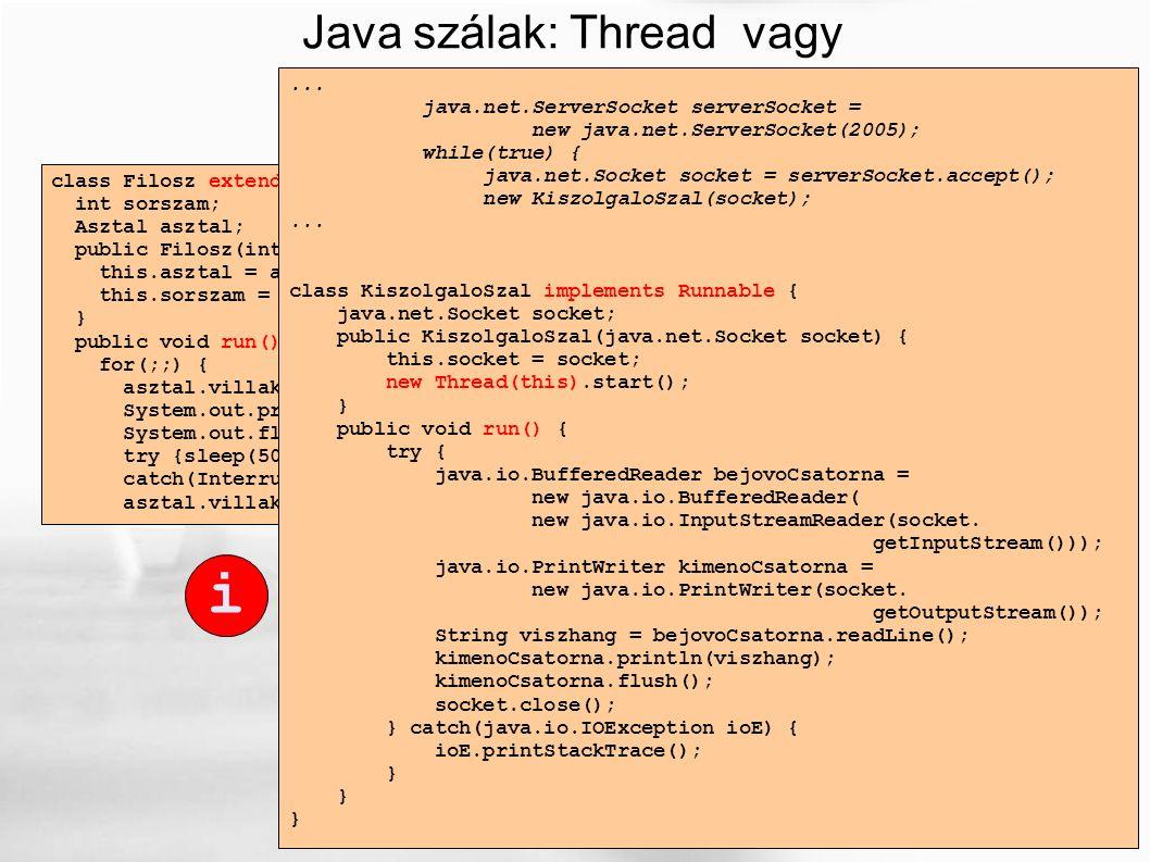 Java szálak: Thread vagy Runnable class Filosz extends Thread { int sorszam; Asztal asztal; public Filosz(int sorszam, Asztal asztal) { this.asztal = asztal; this.sorszam = sorszam; } public void run() { for(;;) { asztal.villakFel(sorszam); System.out.println(sorszam+ .
