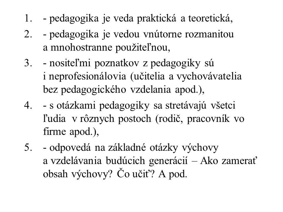 1.- pedagogika je veda praktická a teoretická, 2.- pedagogika je vedou vnútorne rozmanitou a mnohostranne použiteľnou, 3.- nositeľmi poznatkov z pedagogiky sú i neprofesionálovia (učitelia a vychovávatelia bez pedagogického vzdelania apod.), 4.- s otázkami pedagogiky sa stretávajú všetci ľudia v rôznych postoch (rodič, pracovník vo firme apod.), 5.- odpovedá na základné otázky výchovy a vzdelávania budúcich generácií – Ako zamerať obsah výchovy.