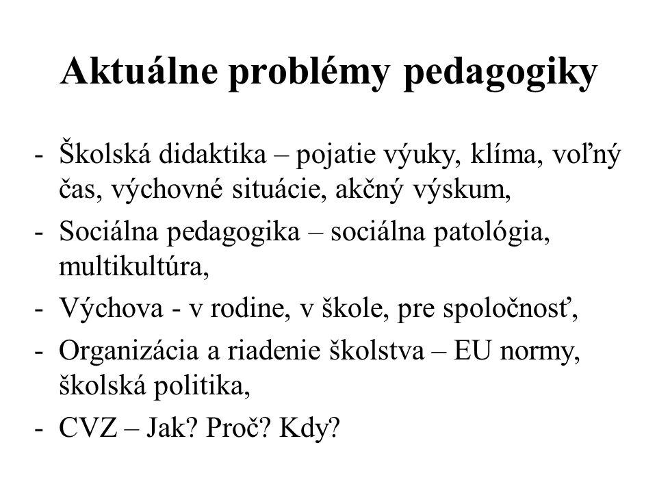 -Školská didaktika – pojatie výuky, klíma, voľný čas, výchovné situácie, akčný výskum, -Sociálna pedagogika – sociálna patológia, multikultúra, -Výchova - v rodine, v škole, pre spoločnosť, -Organizácia a riadenie školstva – EU normy, školská politika, -CVZ – Jak.