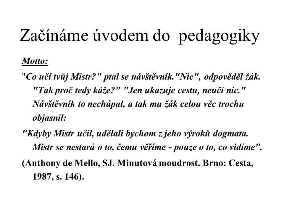 Začínáme úvodem do pedagogiky Motto: Co učí tvůj Mistr? ptal se návštěvník. Nic , odpověděl žák.
