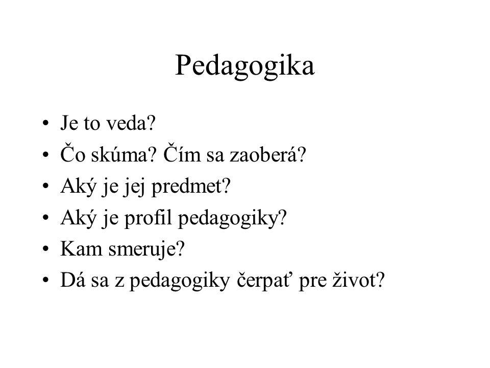Pedagogika Je to veda? Čo skúma? Čím sa zaoberá? Aký je jej predmet? Aký je profil pedagogiky? Kam smeruje? Dá sa z pedagogiky čerpať pre život?