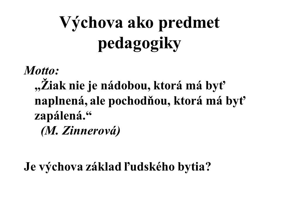 """Výchova ako predmet pedagogiky Motto: """"Žiak nie je nádobou, ktorá má byť naplnená, ale pochodňou, ktorá má byť zapálená."""" (M. Zinnerová) Je výchova zá"""