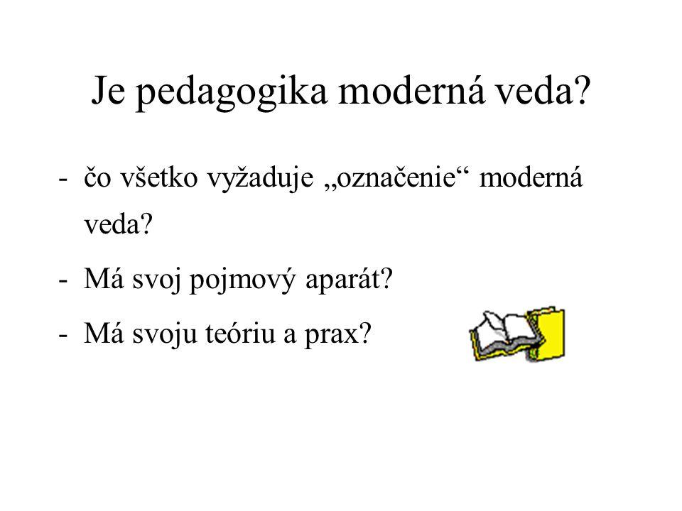 """Je pedagogika moderná veda? -čo všetko vyžaduje """"označenie"""" moderná veda? -Má svoj pojmový aparát? -Má svoju teóriu a prax?"""