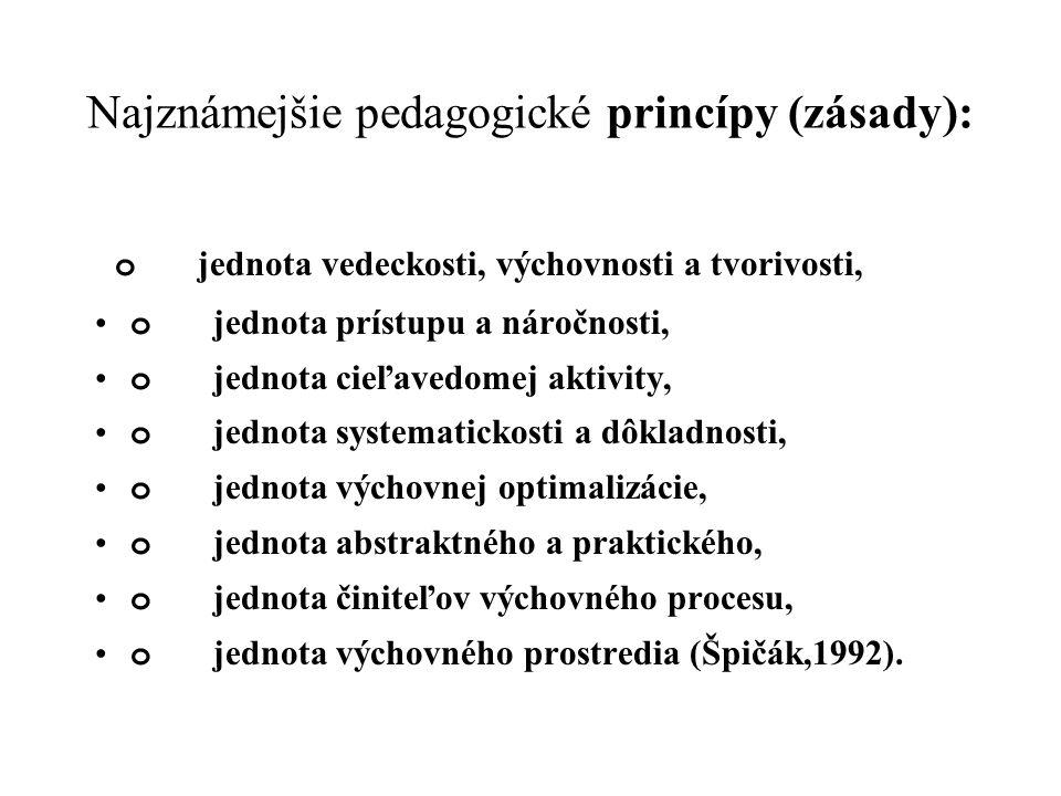 Najznámejšie pedagogické princípy (zásady): o jednota vedeckosti, výchovnosti a tvorivosti, o jednota prístupu a náročnosti, o jednota cieľavedomej aktivity, o jednota systematickosti a dôkladnosti, o jednota výchovnej optimalizácie, o jednota abstraktného a praktického, o jednota činiteľov výchovného procesu, o jednota výchovného prostredia (Špičák,1992).