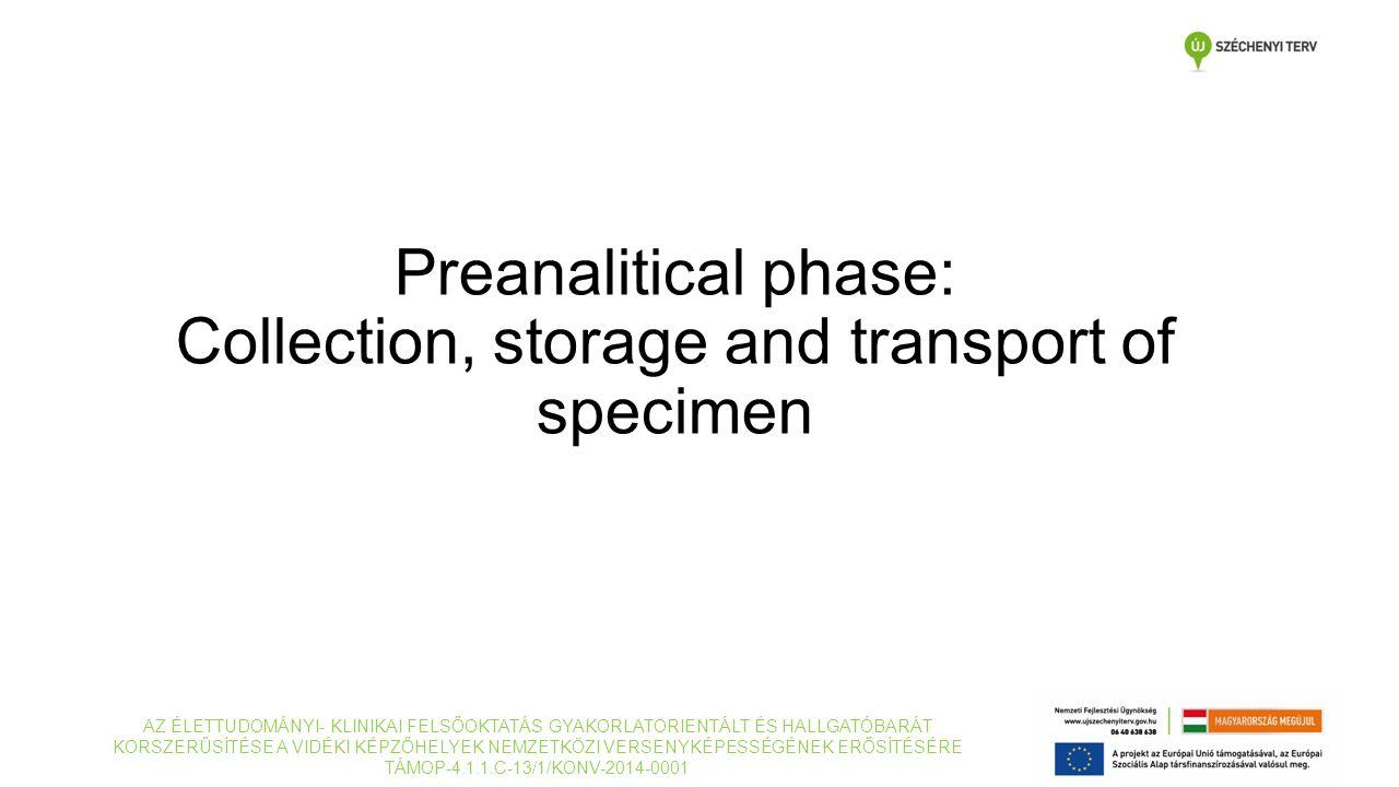 Preanalitical phase: Collection, storage and transport of specimen AZ ÉLETTUDOMÁNYI- KLINIKAI FELSŐOKTATÁS GYAKORLATORIENTÁLT ÉS HALLGATÓBARÁT KORSZERŰSÍTÉSE A VIDÉKI KÉPZŐHELYEK NEMZETKÖZI VERSENYKÉPESSÉGÉNEK ERŐSÍTÉSÉRE TÁMOP-4.1.1.C-13/1/KONV-2014-0001
