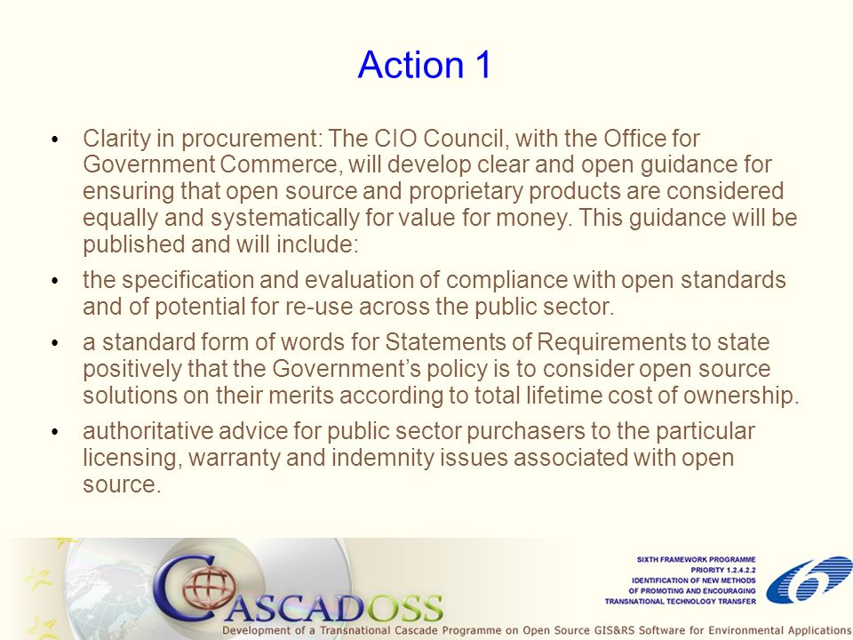 Action 2 I ncreasing capability within Government: The CIO Council and the OGC, working with industry and drawing on best practice from other countries, will institute a programme of education and capability- building for the Government IT and Procurement professions on the skills needed to evaluate and make the best use of open source solutions.