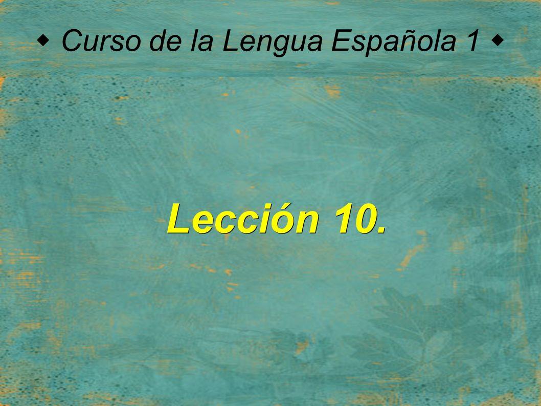  Curso de la Lengua Española 1  Lección 10.