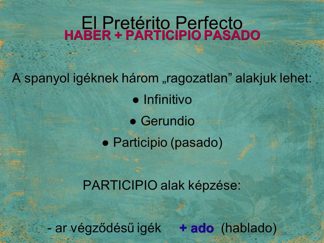 "El Pretérito Perfecto HABER + PARTICIPIO PASADO A spanyol igéknek három ""ragozatlan alakjuk lehet: ● Infinitivo ● Gerundio ● Participio (pasado) PARTICIPIO alak képzése: + ado - ar végződésű igék + ado (hablado) + ido -er, -ir végűek + ido (comido)"