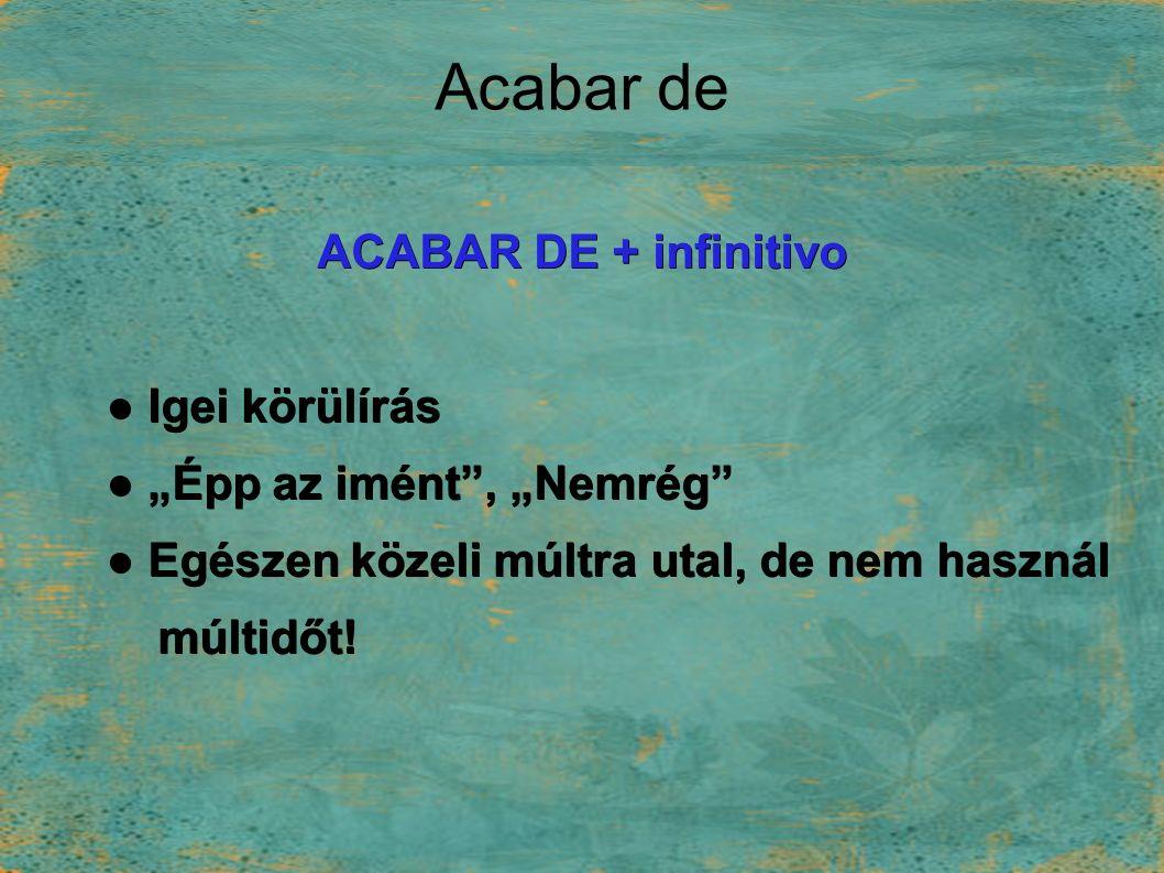 """Acabar de ACABAR DE + infinitivo ● Igei körülírás ● """"Épp az imént , """"Nemrég ● Egészen közeli múltra utal, de nem használ múltidőt."""