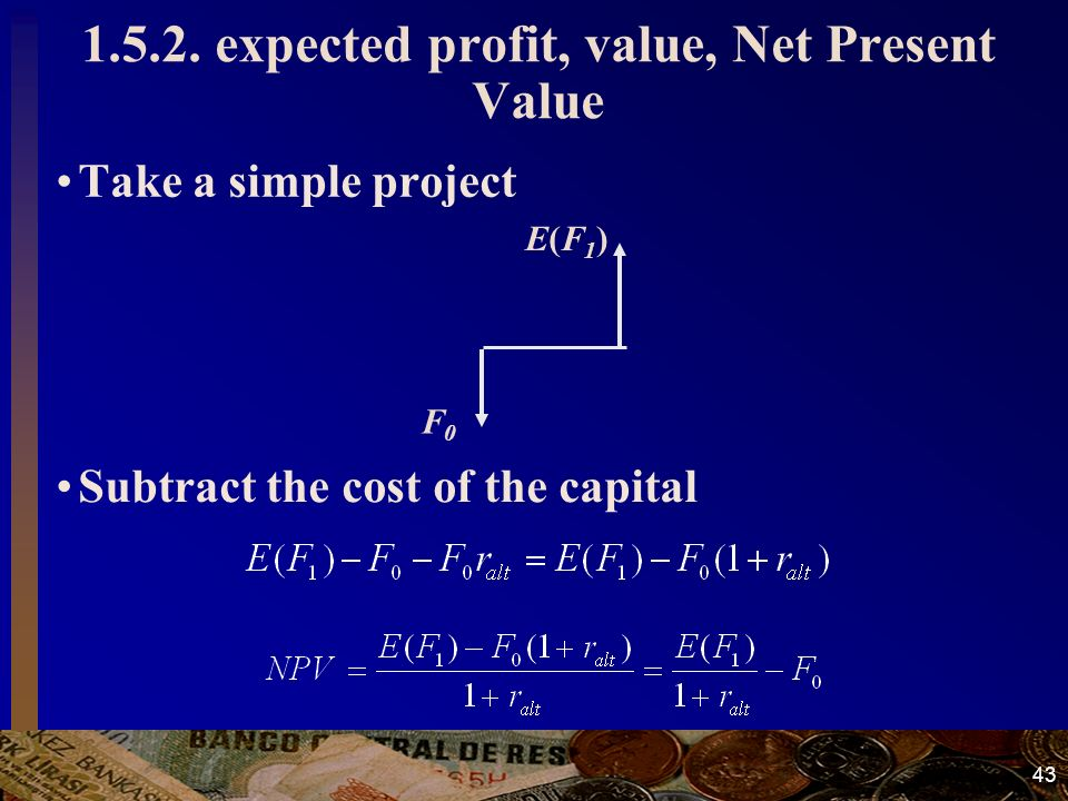 43 1.5.2. expected profit, value, Net Present Value Take a simple project E(F1)E(F1) F0F0 Subtract the cost of the capital