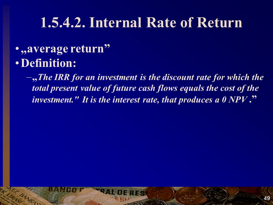 "49 1.5.4.2. Internal Rate of Return ""average return"" Definition: –"" The IRR for an investment is the discount rate for which the total present value o"