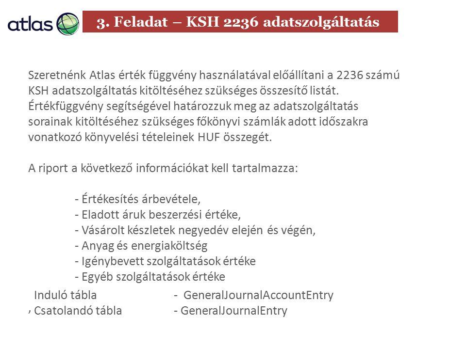 3. Feladat – KSH 2236 adatszolgáltatás Szeretnénk Atlas érték függvény használatával előállítani a 2236 számú KSH adatszolgáltatás kitöltéséhez szüksé