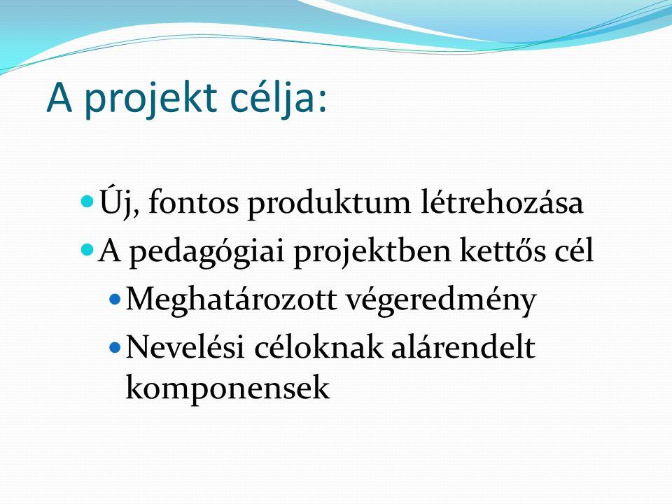 A projekt célja: Új, fontos produktum létrehozása A pedagógiai projektben kettős cél Meghatározott végeredmény Nevelési céloknak alárendelt komponensek