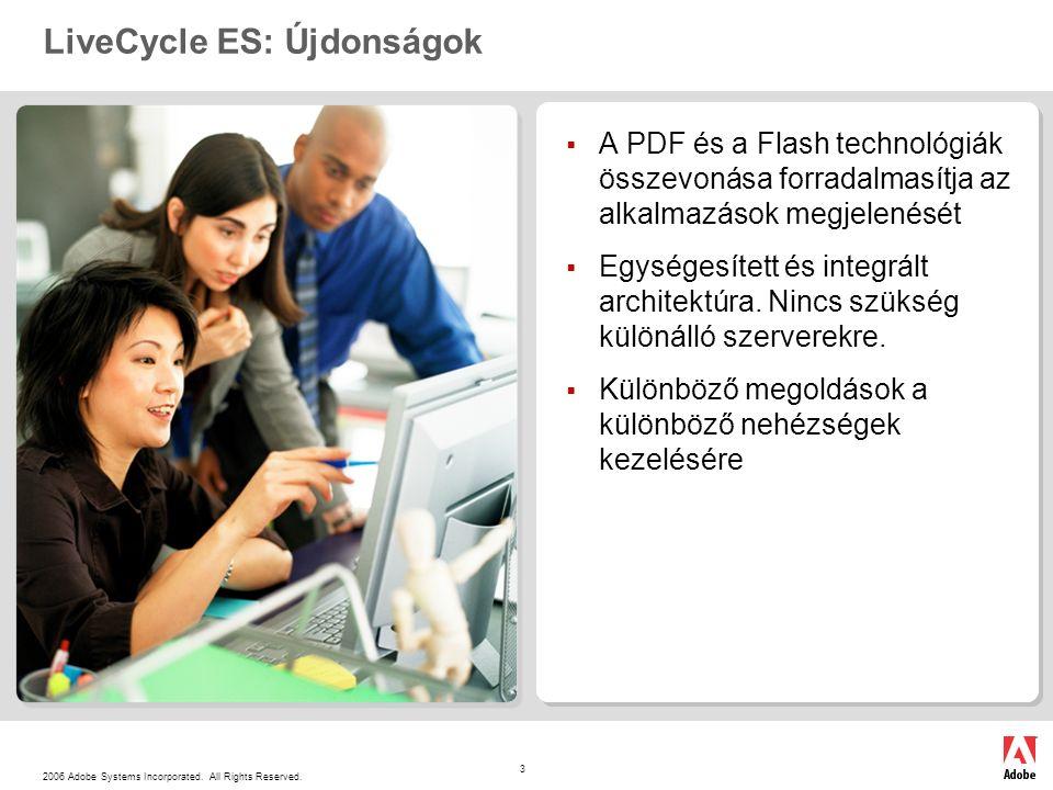 2006 Adobe Systems Incorporated. All Rights Reserved. 3 LiveCycle ES: Újdonságok  A PDF és a Flash technológiák összevonása forradalmasítja az alkalm