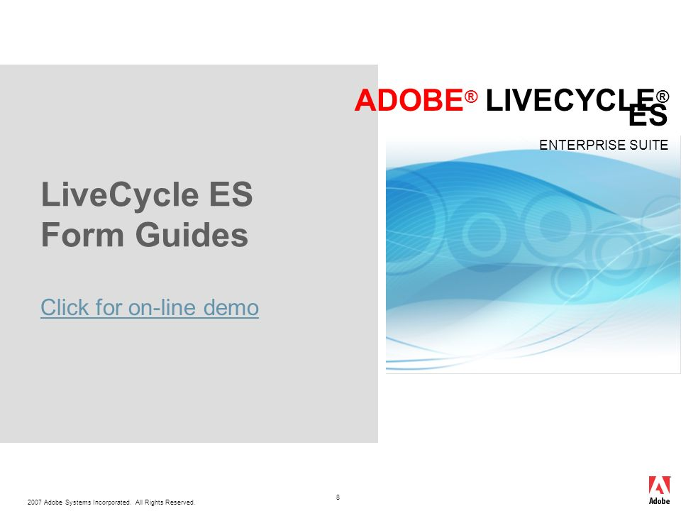 2007 Adobe Systems Incorporated. All Rights Reserved. ADOBE ® LIVECYCLE ® ES ENTERPRISE SUITE 8 LiveCycle ES Form Guides Click for on-line demo