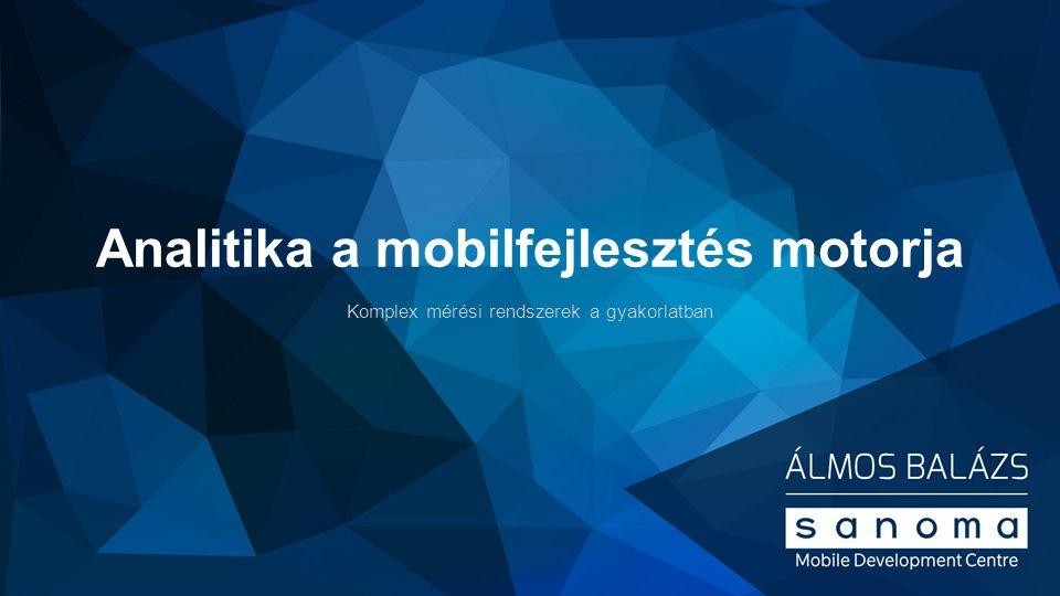 Analitika a mobilfejlesztés motorja Komplex mérési rendszerek a gyakorlatban