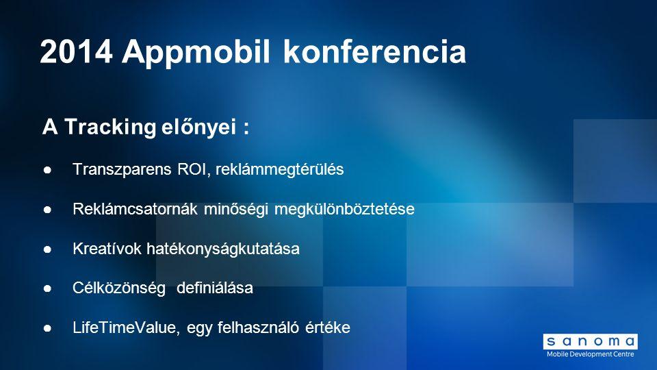 2014 Appmobil konferencia A Tracking előnyei : ●Transzparens ROI, reklámmegtérülés ●Reklámcsatornák minőségi megkülönböztetése ●Kreatívok hatékonyságk