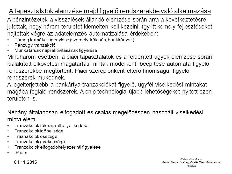 04.11.2015 Weissmüller Gábor Magyar Bankszövetség, Csalás Elleni Minkacsoport vezetője A pénzintézetek a visszalések állandó elemzése során arra a következtetésre jutottak, hogy három területet kiemelten kell kezelni, így itt komoly fejlesztéseket hajtottak végre az adatelemzés automatizálása érdekében: Tömeg termékek igénylése (személyi kölcsön, bankkártyák) Pénzügyi tranzakció Munkatársak napi aktivitásának figyelése Mindhárom esetben, a piaci tapasztalatok és a felderített ügyek elemzése során kialakított elkövetési magatartás minták modelkénti beépítése automata figyelő rendszerekbe megtörtént.